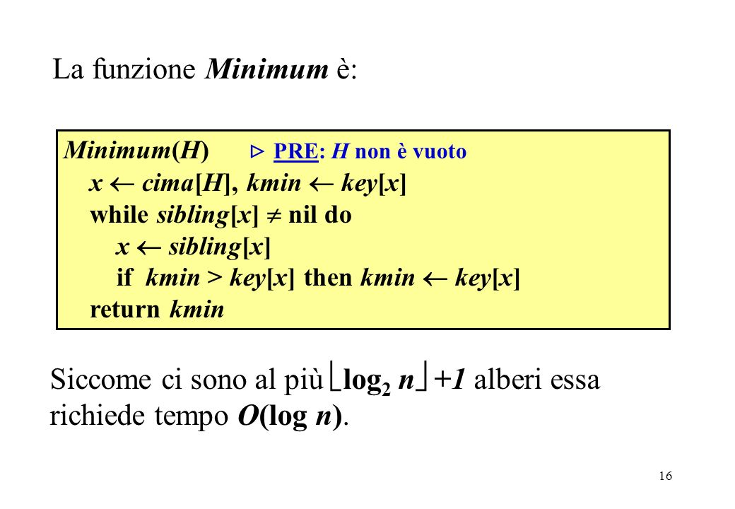 Minimum La funzione Minimum è: Minimum(H)  PRE: H non è vuoto. x  cima[H], kmin  key[x] while sibling[x]  nil do.